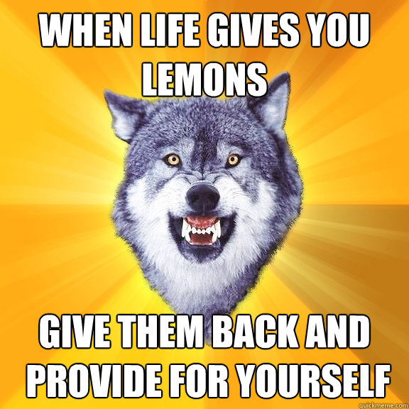 When life gives you lemons give them back and  provide for yourself - When life gives you lemons give them back and  provide for yourself  Courage Wolf