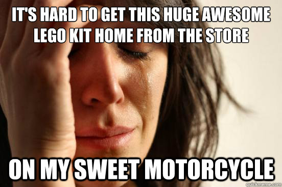 It's hard to get this huge awesome lego kit home from the store On my sweet motorcycle - It's hard to get this huge awesome lego kit home from the store On my sweet motorcycle  First World Problems