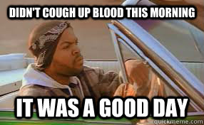 Didn't cough up blood this morning It was a good day