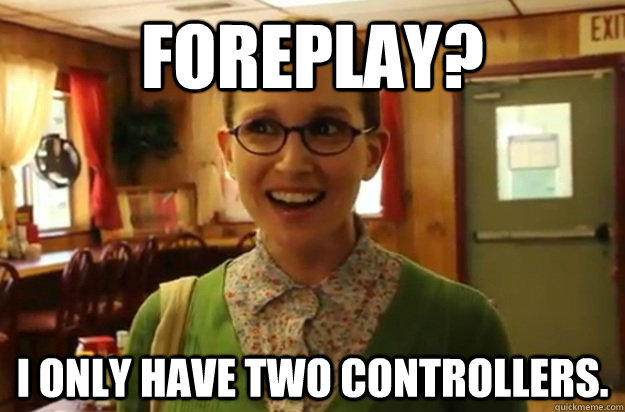 Foreplay? I only have two controllers. - Foreplay? I only have two controllers.  Sexually Oblivious Female