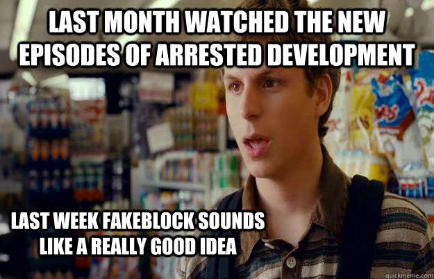 last month Watched the new episodes of Arrested Development last week Fakeblock sounds like a really good idea