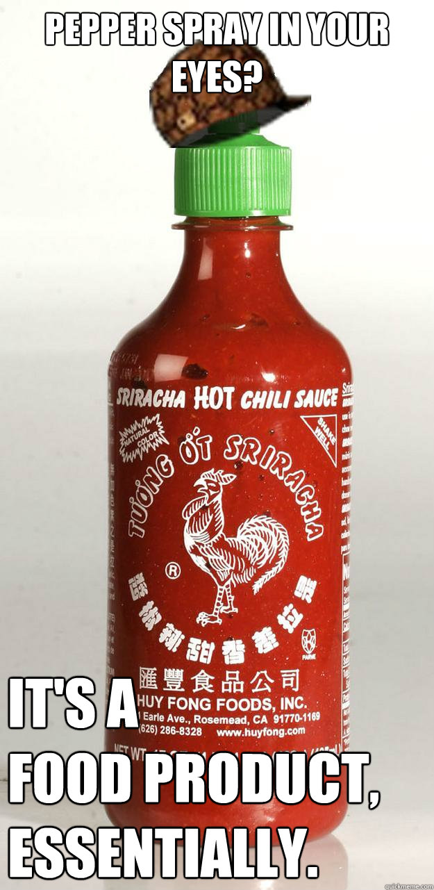 Pepper Spray in your eyes? It's a  food product,  essentially.  Scumbag Sriracha