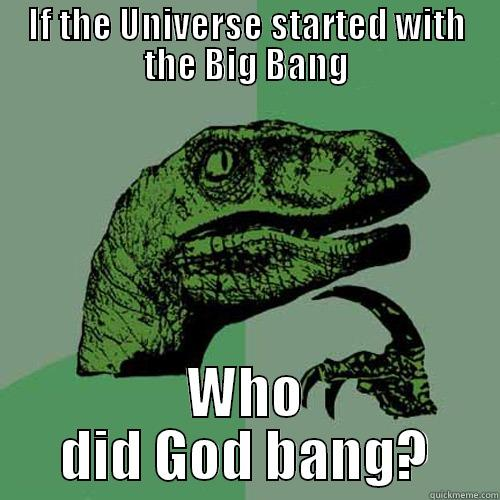 IF THE UNIVERSE STARTED WITH THE BIG BANG WHO DID GOD BANG? Philosoraptor