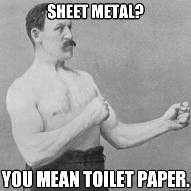 Sheet metal? You mean toilet paper. - Sheet metal? You mean toilet paper.  overly manly man