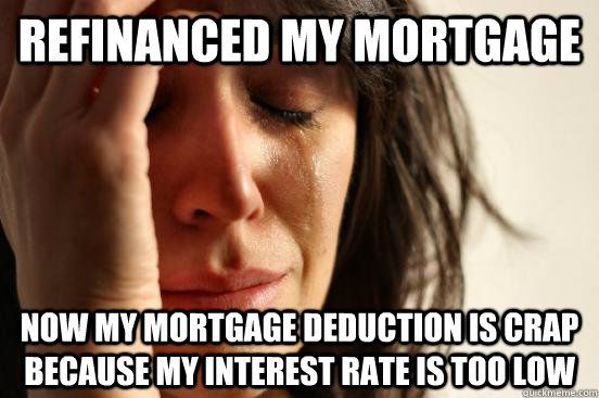 refinanced my mortgage now my mortgage deduction is crap because my interest rate is too low - refinanced my mortgage now my mortgage deduction is crap because my interest rate is too low  First World Problems