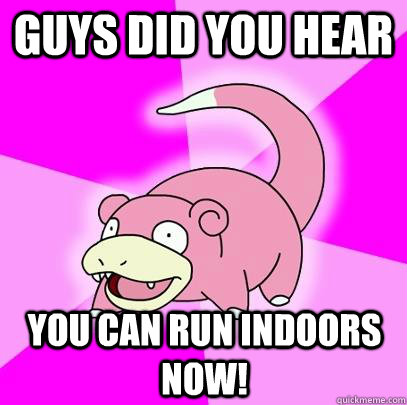 Guys did you hear You can run indoors now! - Guys did you hear You can run indoors now!  Slowpoke