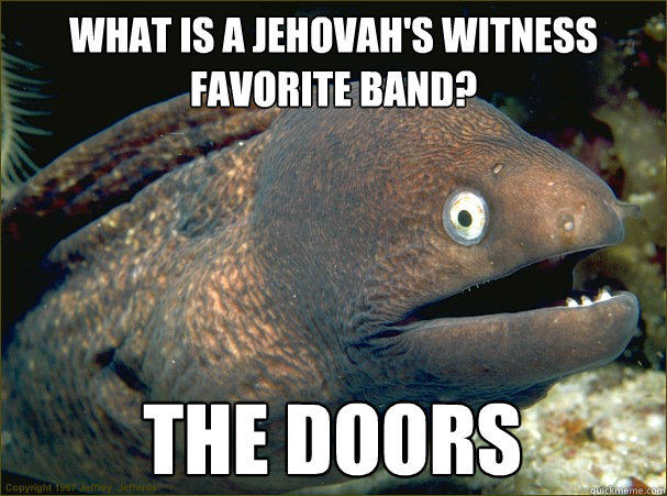 What is a Jehovah's Witness favorite band? the doors - What is a Jehovah's Witness favorite band? the doors  Bad Joke Eel