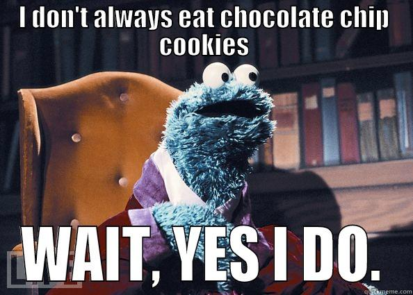 I DON'T ALWAYS EAT CHOCOLATE CHIP COOKIES WAIT, YES I DO. Cookie Monster