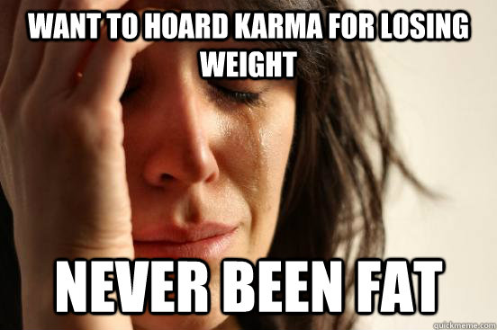 want to hoard karma for losing weight never been fat - want to hoard karma for losing weight never been fat  First World Problems