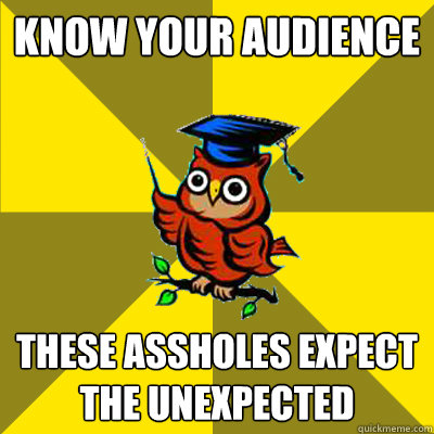 know your audience these assholes expect the unexpected - know your audience these assholes expect the unexpected  Observational Owl