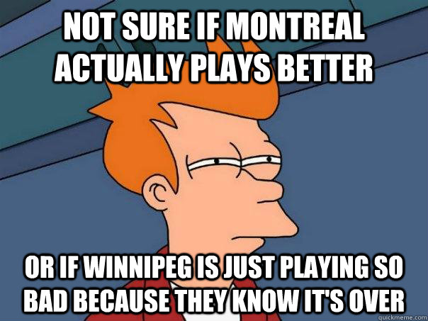 Not sure if montreal actually plays better or if winnipeg is just playing so bad because they know it's over - Not sure if montreal actually plays better or if winnipeg is just playing so bad because they know it's over  Futurama Fry