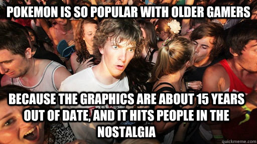 Pokemon is so popular with older gamers because the graphics are about 15 years out of date, and it hits people in the nostalgia  - Pokemon is so popular with older gamers because the graphics are about 15 years out of date, and it hits people in the nostalgia   Sudden Clarity Clarence