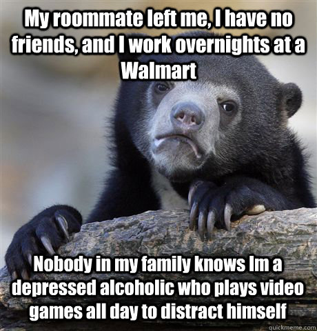 My roommate left me, I have no friends, and I work overnights at a Walmart Nobody in my family knows Im a depressed alcoholic who plays video games all day to distract himself - My roommate left me, I have no friends, and I work overnights at a Walmart Nobody in my family knows Im a depressed alcoholic who plays video games all day to distract himself  Confession Bear