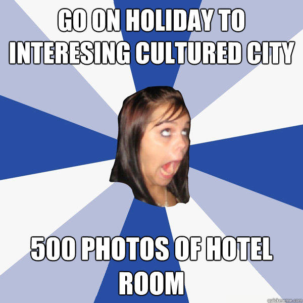 go on holiday to interesing cultured city 500 photos of hotel room - go on holiday to interesing cultured city 500 photos of hotel room  Annoying Facebook Girl