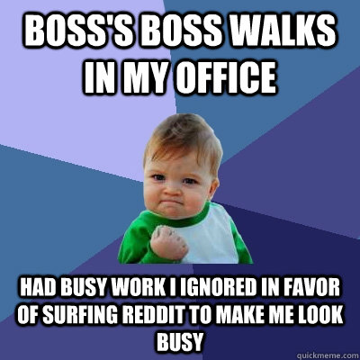 Boss's boss walks in my office Had busy work I ignored in favor of surfing reddit to make me look busy - Boss's boss walks in my office Had busy work I ignored in favor of surfing reddit to make me look busy  Success Kid