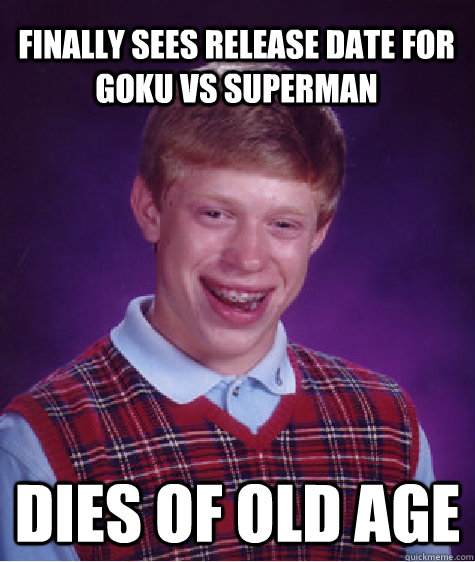Finally sees release date for Goku vs Superman Dies of old age - Finally sees release date for Goku vs Superman Dies of old age  Bad Luck Brian