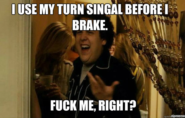 I use my turn singal before I brake. FUCK ME, RIGHT? - I use my turn singal before I brake. FUCK ME, RIGHT?  fuck me right
