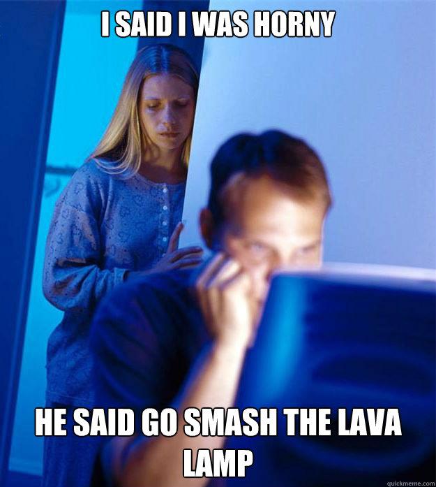 I said I was horny He said go smash the Lava Lamp - I said I was horny He said go smash the Lava Lamp  Redditors Wife