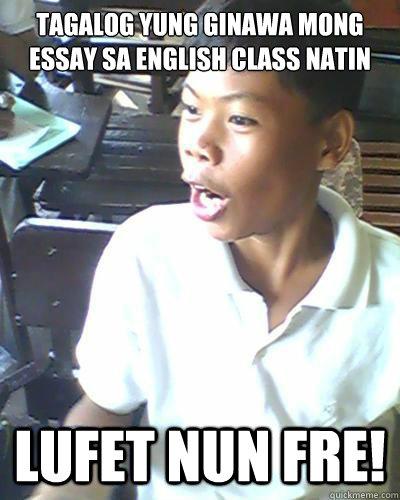 tagalog yung ginawa mong essay sa english class natin lufet nun fre!