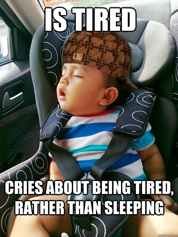 Is TIRED CRIES ABOUT BEING TIRED, RATHER THAN SLEEPING - Is TIRED CRIES ABOUT BEING TIRED, RATHER THAN SLEEPING  Scumbag baby