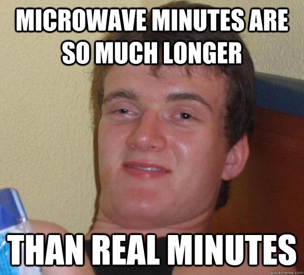 Microwave minutes are so much longer than real minutes - Microwave minutes are so much longer than real minutes  10 Guy