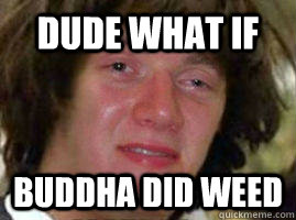 Dude what if Buddha did weed
