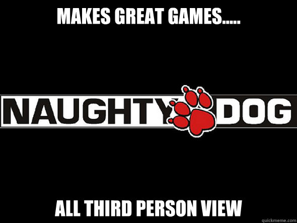 Makes great games..... all third person view - Makes great games..... all third person view  Good Guy Naughty Dog
