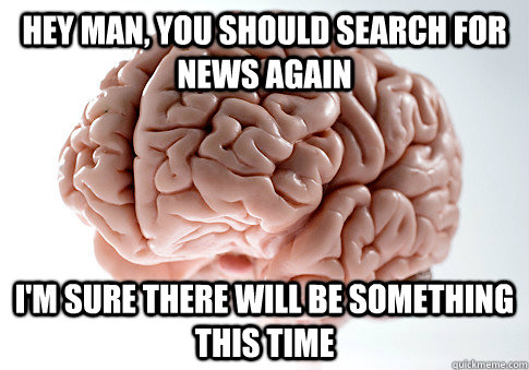 Hey man, you should search for news again I'm sure there will be something this time  - Hey man, you should search for news again I'm sure there will be something this time   Scumbag Brain