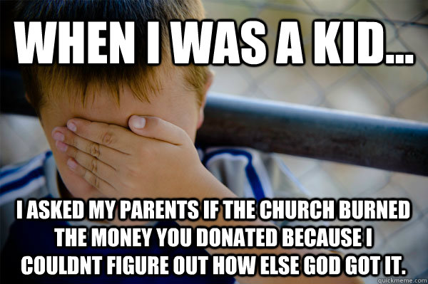 WHEN I WAS A KID... I asked my parents if the church burned the money you donated because I couldnt figure out how else god got it. - WHEN I WAS A KID... I asked my parents if the church burned the money you donated because I couldnt figure out how else god got it.  Confession kid