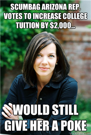 SCUMBAG ARIZONA REP. VOTES TO INCREASE COLLEGE TUITION BY $2,000... would still give her a poke