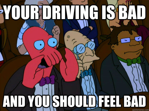 Your driving is bad  and you should feel bad - Your driving is bad  and you should feel bad  Feel bad zoidberg