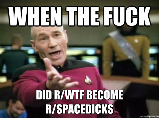 When the fuck did r/wtf become r/spacedicks - When the fuck did r/wtf become r/spacedicks  Misc