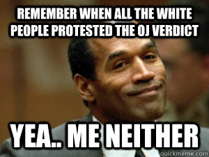 REMEMBER WHEN ALL THE WHITE PEOPLE PROTESTED THE OJ VERDICT YEA.. ME NEITHER  George Zimmerman