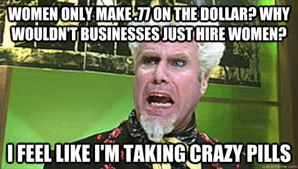 Women only make .77 on the dollar? Why wouldn't businesses just hire women? i feel like i'm taking crazy pills