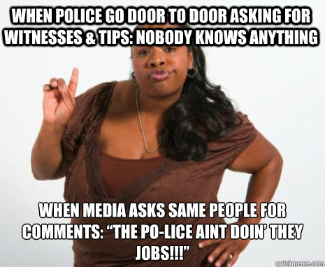 "WHEN POLICE GO DOOR TO DOOR ASKING FOR WITNESSES & TIPS: nobody knows anything  WHEN MEDIA ASKS SAME PEOPLE FOR COMMENTS: ""THE PO-LICE AINT DOIN' THEY JOBS!!!"" - WHEN POLICE GO DOOR TO DOOR ASKING FOR WITNESSES & TIPS: nobody knows anything  WHEN MEDIA ASKS SAME PEOPLE FOR COMMENTS: ""THE PO-LICE AINT DOIN' THEY JOBS!!!""  Angry Black Lady"