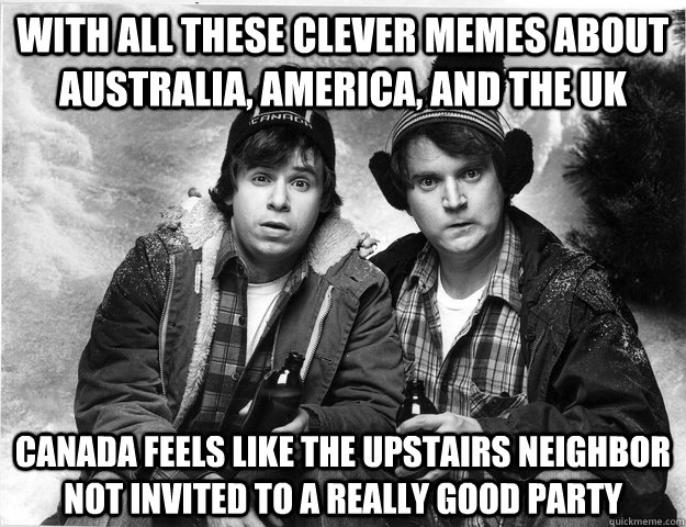 With all these clever memes about australia, america, and the uk canada feels like the upstairs neighbor not invited to a really good party - With all these clever memes about australia, america, and the uk canada feels like the upstairs neighbor not invited to a really good party  Made in Canada