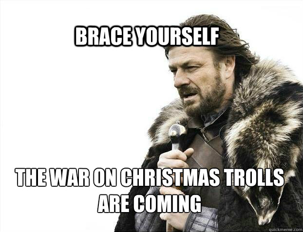 BRACE YOURSELf the war on christmas trolls are coming - BRACE YOURSELf the war on christmas trolls are coming  BRACE YOURSELF SOLO QUEUE