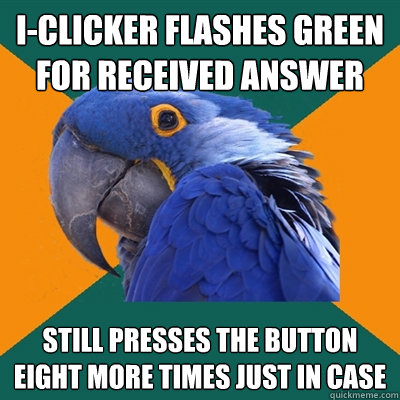 I-CLICKER FLASHES GREEN FOR RECEIVED ANSWER STILL PRESSES THE BUTTON EIGHT MORE TIMES JUST IN CASE - I-CLICKER FLASHES GREEN FOR RECEIVED ANSWER STILL PRESSES THE BUTTON EIGHT MORE TIMES JUST IN CASE  Paranoid Parrot
