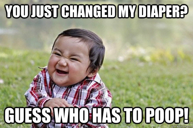 you just changed my diaper? guess who has to poop! - you just changed my diaper? guess who has to poop!  Evil Toddler
