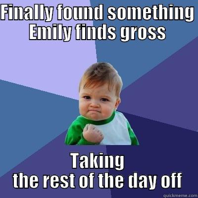 Grossed out Em - FINALLY FOUND SOMETHING EMILY FINDS GROSS TAKING THE REST OF THE DAY OFF Success Kid