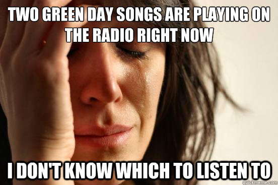 Two green day songs are playing on the radio right now I don't know which to listen to - Two green day songs are playing on the radio right now I don't know which to listen to  First World Problems