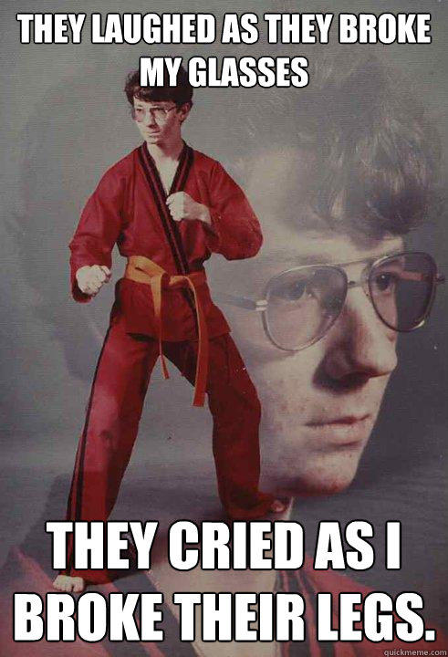 They laughed as they broke my glasses They cried as I broke their legs.   - They laughed as they broke my glasses They cried as I broke their legs.    Karate Kyle