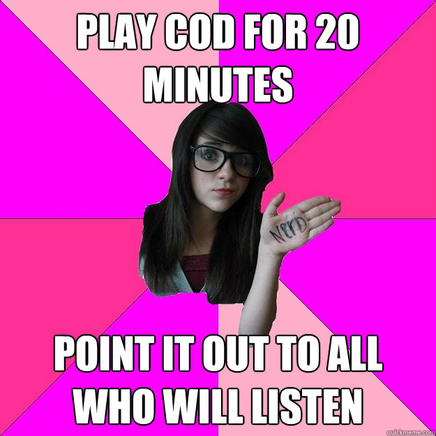 play cod for 20 minutes point it out to all who will listen - play cod for 20 minutes point it out to all who will listen  Idiot Nerd Girl