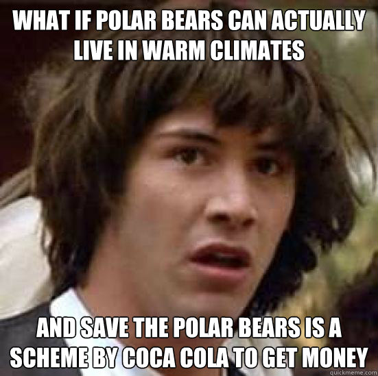 What if Polar bears can actually live in warm climates and save the polar bears is a scheme by coca cola to get money - What if Polar bears can actually live in warm climates and save the polar bears is a scheme by coca cola to get money  conspiracy keanu