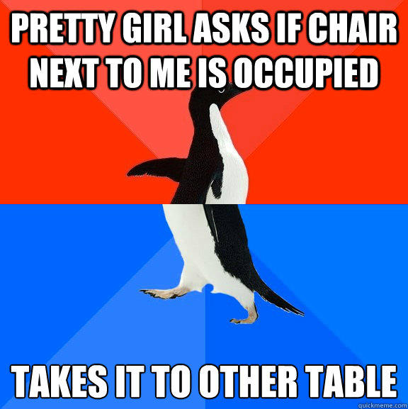 pretty girl asks if chair next to me is occupied takes it to other table - pretty girl asks if chair next to me is occupied takes it to other table  Socially Awesome Awkward Penguin
