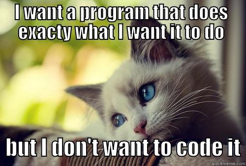 I WANT A PROGRAM THAT DOES EXACTY WHAT I WANT IT TO DO   BUT I DON'T WANT TO CODE IT First World Cat Problems