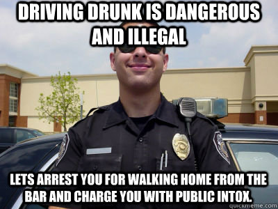 Driving drunk is dangerous and illegal Lets arrest you for walking home from the bar and charge you with public intox.