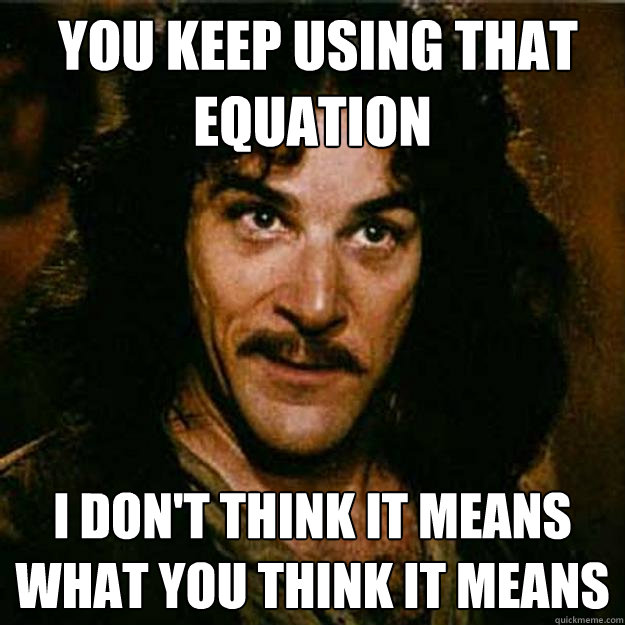 You keep using that equation I don't think it means what you think it means  Inigo Montoya