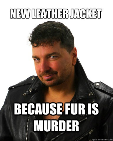 New leather jacket beCause fur is murder - New leather jacket beCause fur is murder  not much of a BADASS TONY