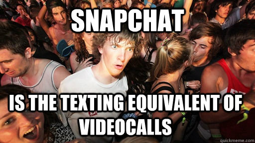Snapchat is the texting equivalent of videocalls - Snapchat is the texting equivalent of videocalls  Sudden Clarity Clarence